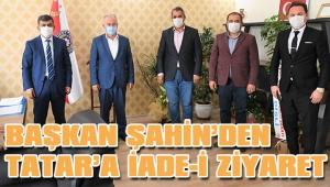 BAŞKAN ŞAHİN'DEN TATAR'A İADE-İ ZİYARET