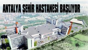 ANTALYA ŞEHİR HASTANESİ BAŞLIYOR