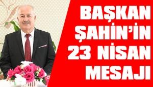 BAŞKAN ŞAHİN'DEN 23 NİSAN MESAJI